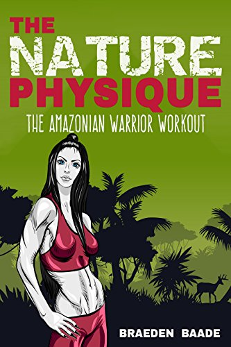 The Nature Physique: The Amazonian Warrior Workout: (The Secret Formula for Enhancing The Female Body)